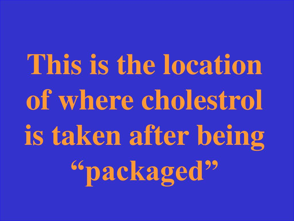 """This is the location of where cholestrol is taken after being """"packaged"""""""