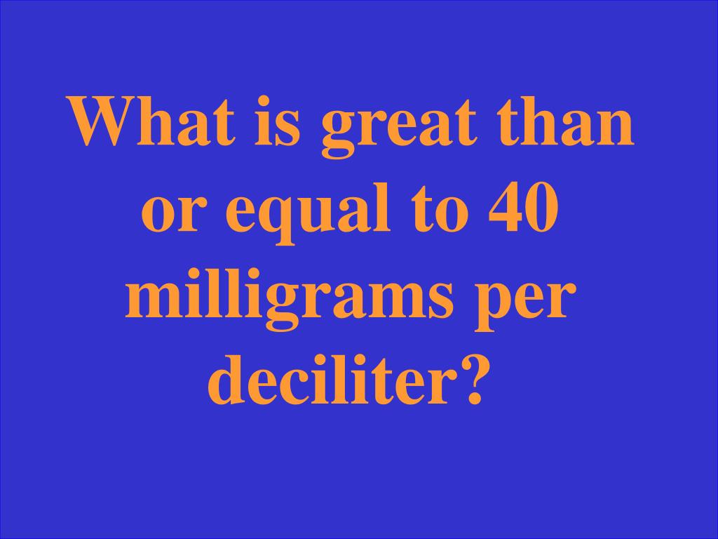 What is great than or equal to 40 milligrams per deciliter?