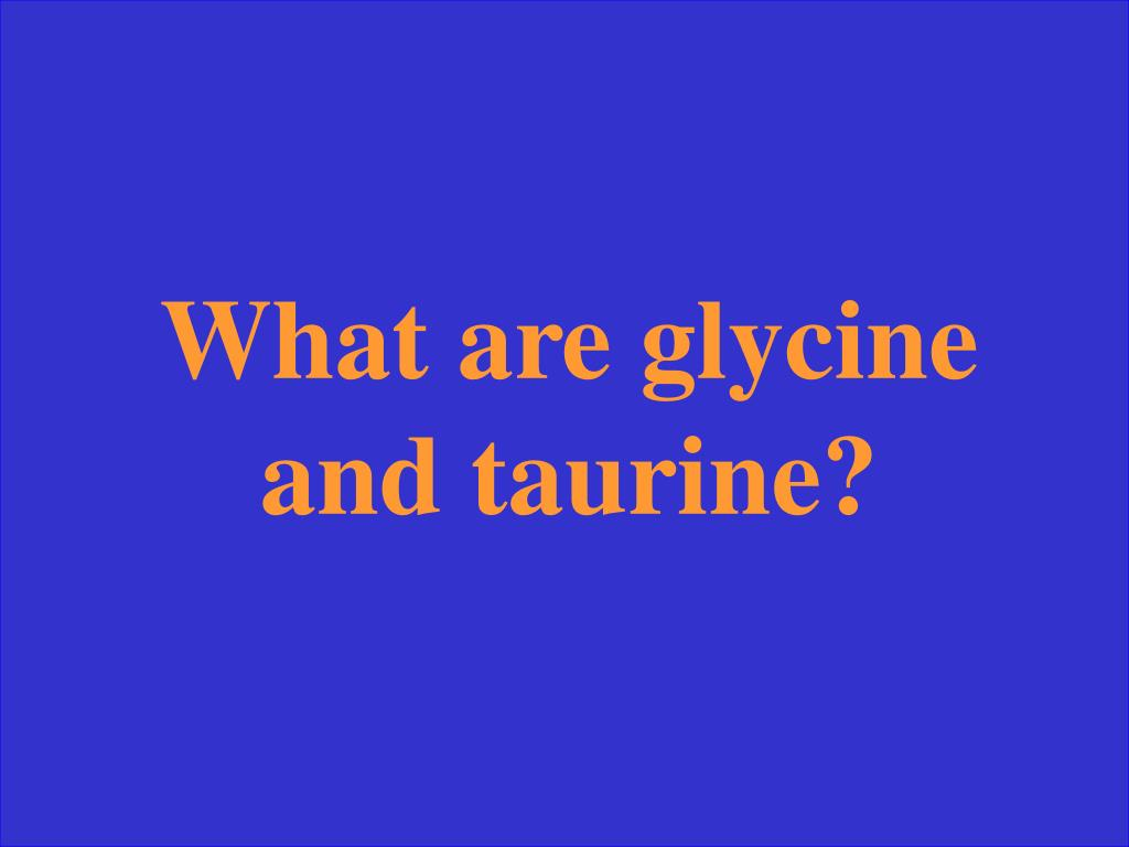 What are glycine and taurine?
