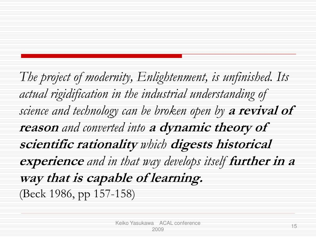 The project of modernity, Enlightenment, is unfinished. Its actual rigidification in the industrial understanding of science and technology can be broken open by