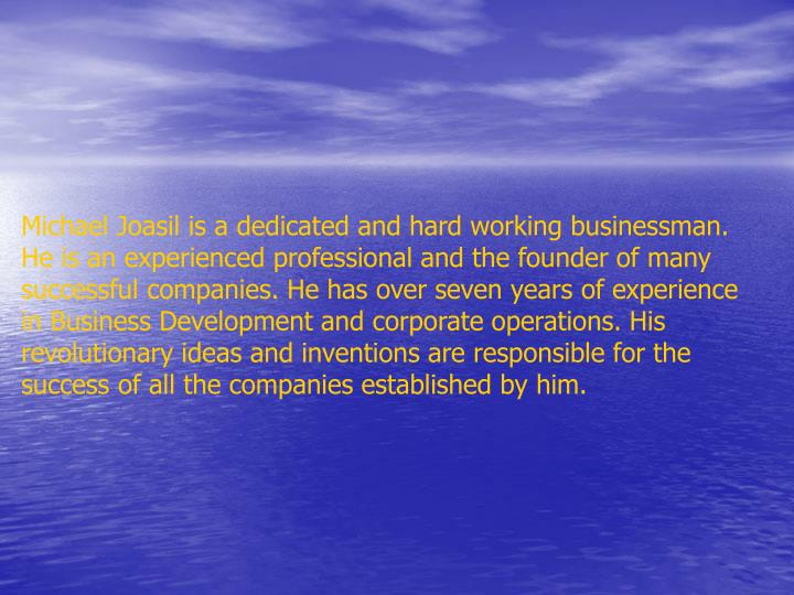 Michael Joasil is a dedicated and hard working businessman. He is an experienced professional and th...