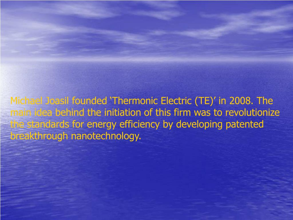 Michael Joasil founded 'Thermonic Electric (TE)' in 2008. The main idea behind the initiation of this firm was to revolutionize the standards for energy efficiency by developing patented breakthrough nanotechnology.