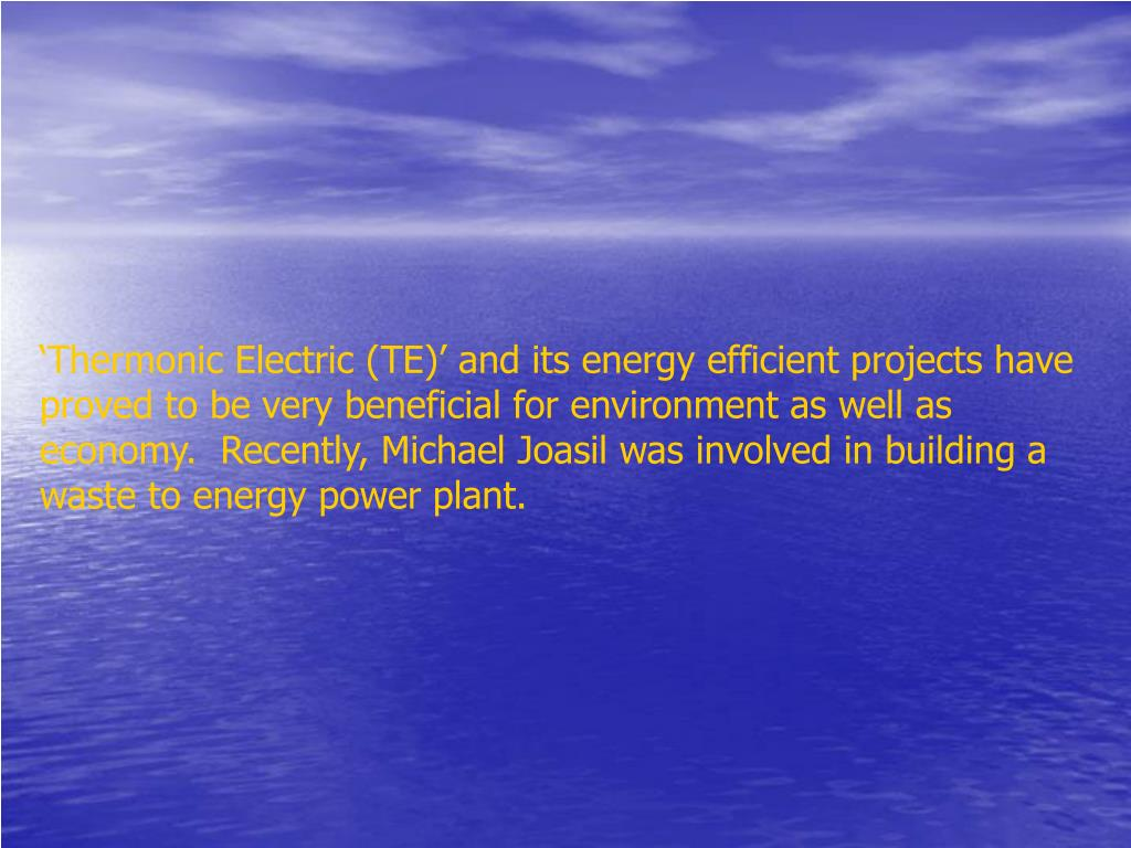 'Thermonic Electric (TE)' and its energy efficient projects have proved to be very beneficial for environment as well as economy.  Recently, Michael Joasil was involved in building a waste to energy power plant.