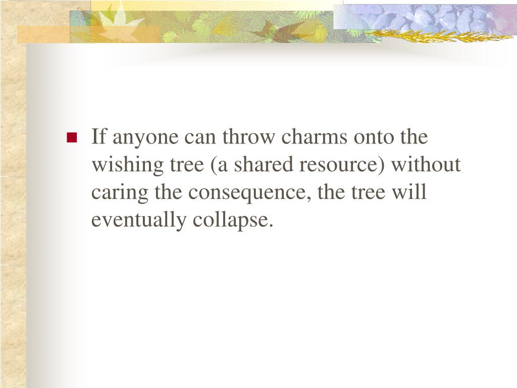 If anyone can throw charms onto the wishing tree (a shared resource) without caring the consequence, the tree will eventually collapse.
