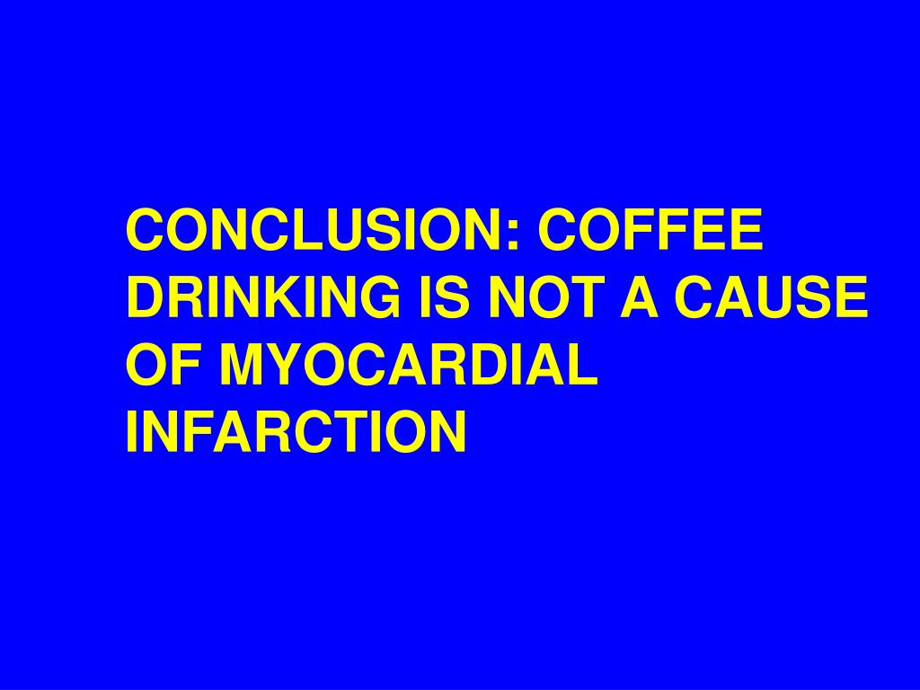 CONCLUSION: COFFEE DRINKING IS NOT A CAUSE OF MYOCARDIAL INFARCTION