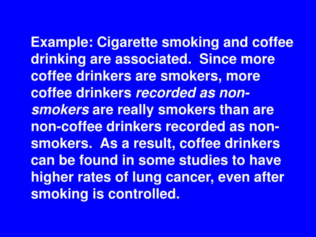 Example: Cigarette smoking and coffee drinking are associated.  Since more coffee drinkers are smokers, more coffee drinkers
