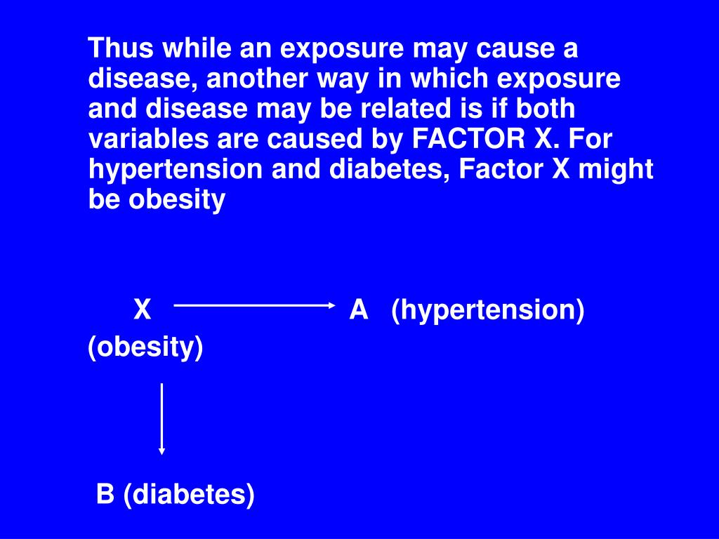 Thus while an exposure may cause a disease, another way in which exposure and disease may be related is if both variables are caused by FACTOR X. For hypertension and diabetes, Factor X might be obesity