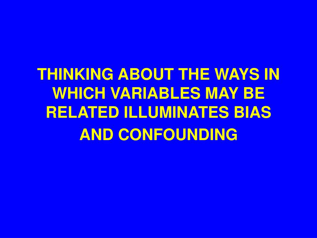 THINKING ABOUT THE WAYS IN WHICH VARIABLES MAY BE RELATED ILLUMINATES BIAS AND CONFOUNDING