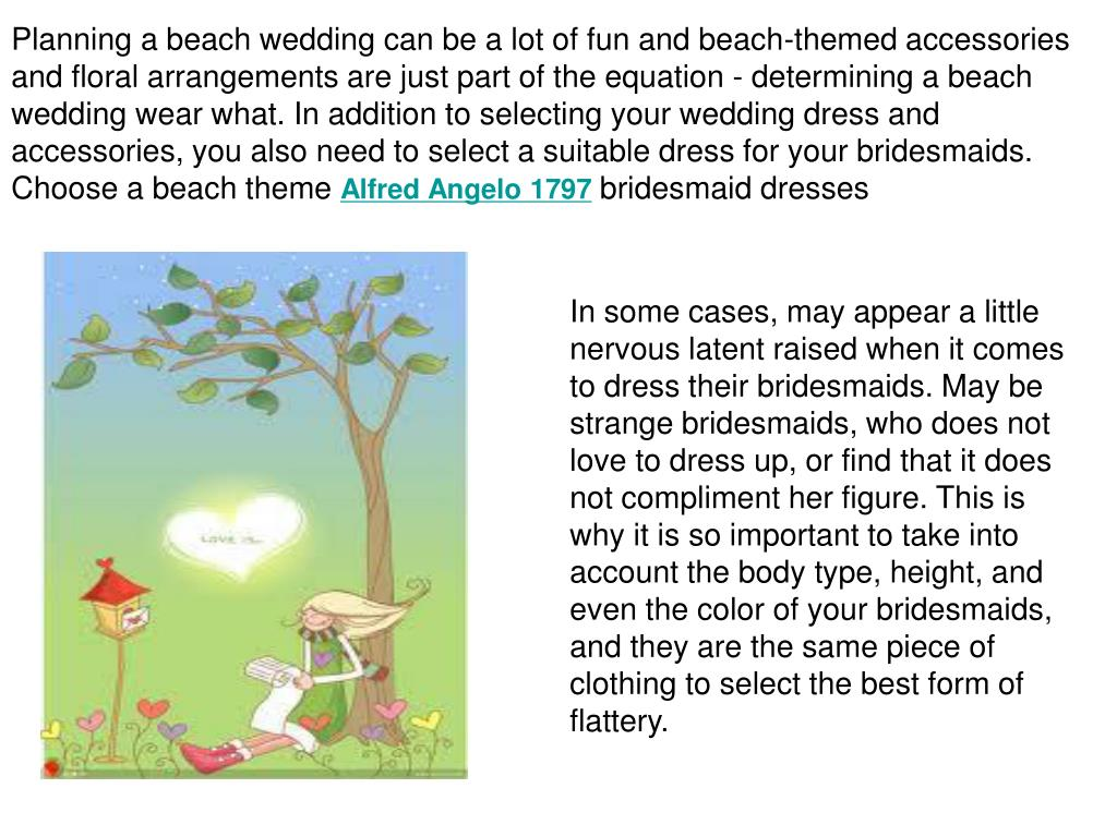 Planning a beach wedding can be a lot of fun and beach-themed accessories and floral arrangements are just part of the equation - determining a beach wedding wear what. In addition to selecting your wedding dress and accessories, you also need to select a suitable dress for your bridesmaids.