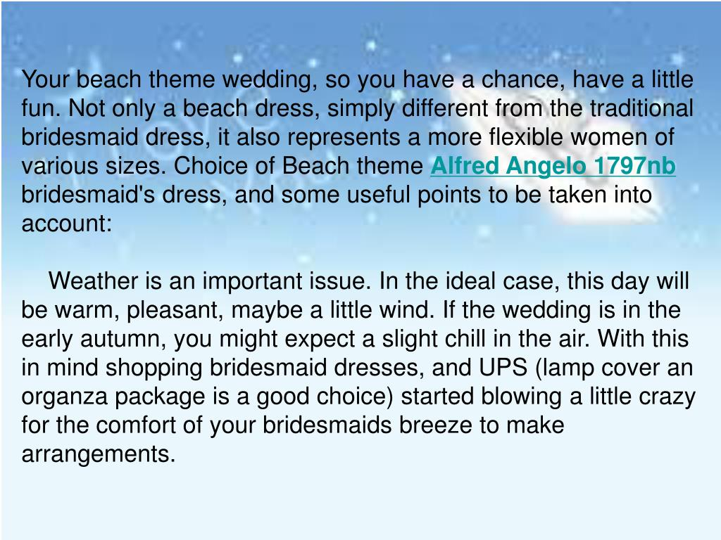 Your beach theme wedding, so you have a chance, have a little fun. Not only a beach dress, simply different from the traditional bridesmaid dress, it also represents a more flexible women of various sizes. Choice of Beach theme