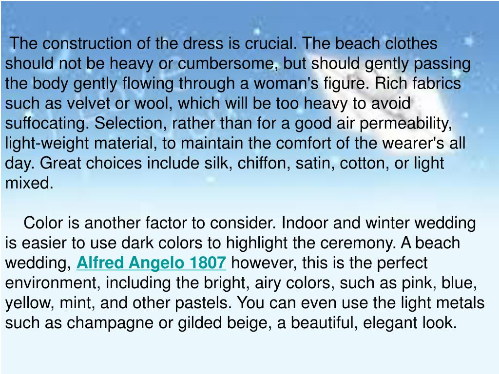 The construction of the dress is crucial. The beach clothes should not be heavy or cumbersome, but should gently passing the body gently flowing through a woman's figure. Rich fabrics such as velvet or wool, which will be too heavy to avoid suffocating. Selection, rather than for a good air permeability, light-weight material, to maintain the comfort of the wearer's all day. Great choices include silk, chiffon, satin, cotton, or light mixed.