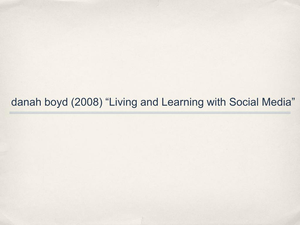 "danah boyd (2008) ""Living and Learning with Social Media"""