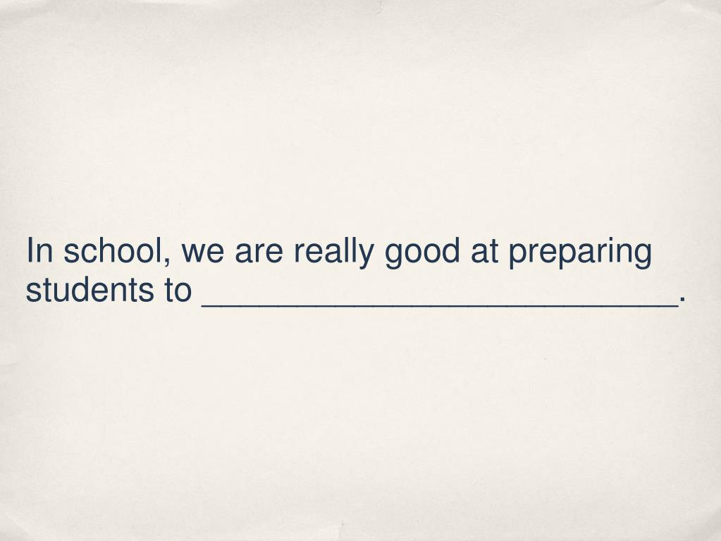 In school, we are really good at preparing students to _________________________.