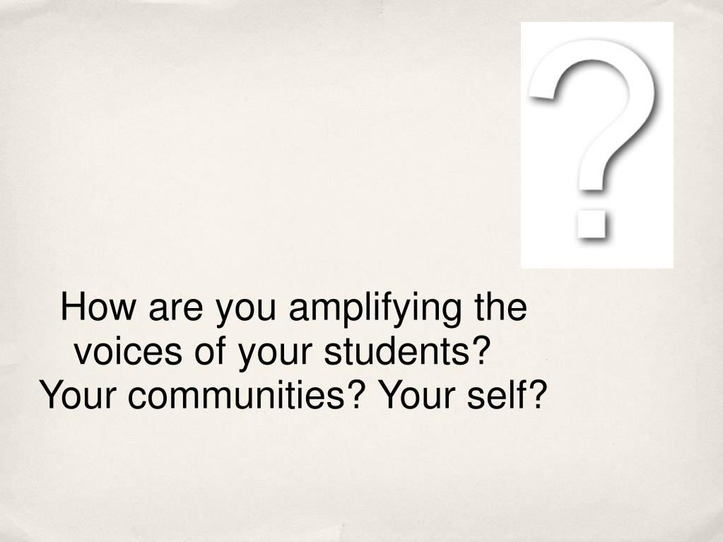 How are you amplifying the voices of your students?