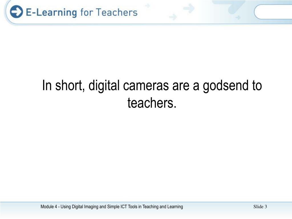 In short, digital cameras are a godsend to teachers.