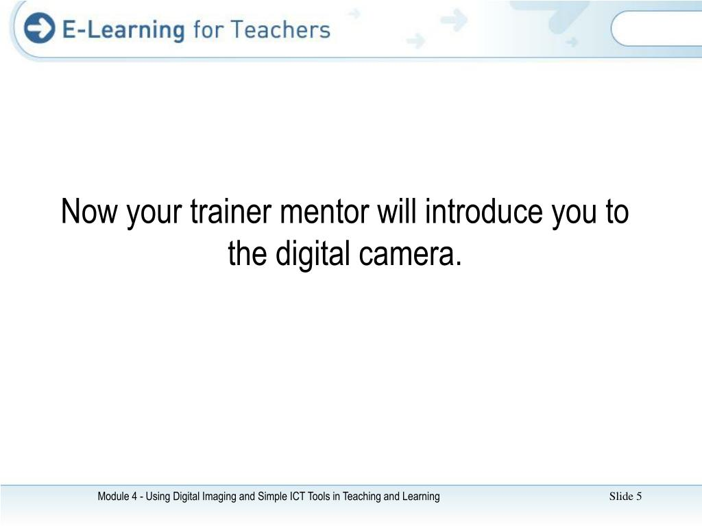 Now your trainer mentor will introduce you to the digital camera.