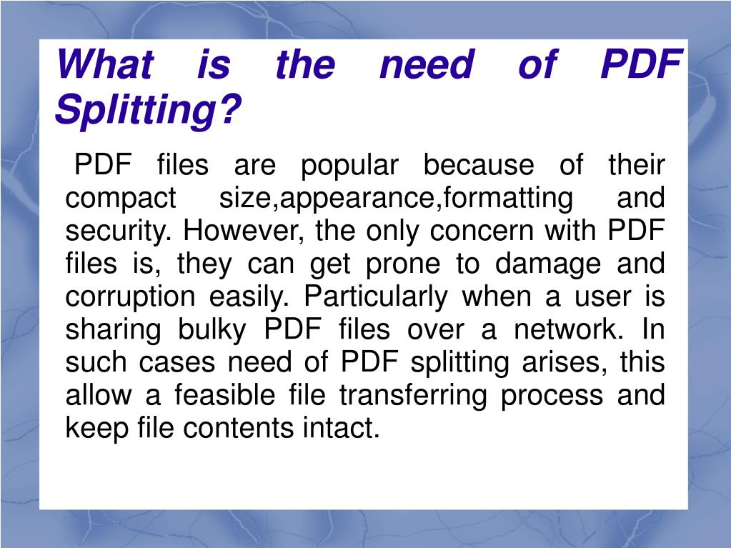 PDF files are popular because of their compact size,appearance,formatting and security. However, the only concern with PDF files is, they can get prone to damage and corruption easily. Particularly when a user is sharing bulky PDF files over a network. In such cases need of PDF splitting arises, this allow a feasible file transferring process and keep file contents intact.