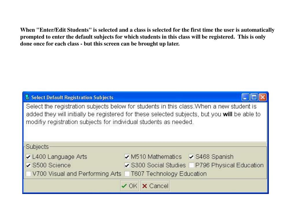 "When ""Enter/Edit Students"" is selected and a class is selected for the first time the user is automatically prompted to enter the default subjects for which students in this class will be registered.  This is only done once for each class - but this screen can be brought up later."