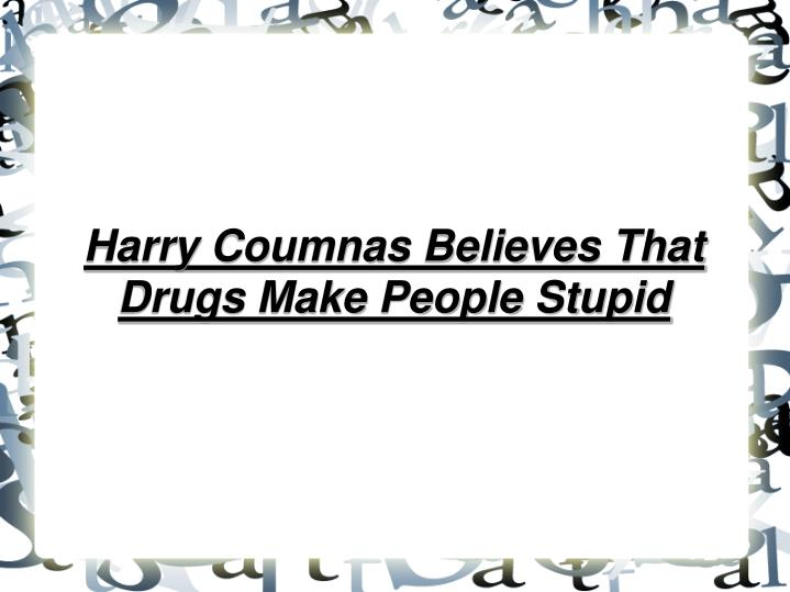 Harry Coumnas Believes That Drugs Make People Stupid