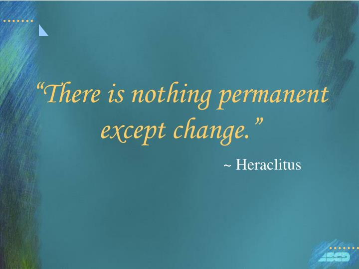 There is nothing permanent except change