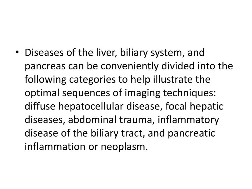 Diseases of the liver, biliary system, and pancreas can be conveniently divided into the following categories to help illustrate the optimal sequences of imaging techniques: diffuse hepatocellular disease, focal hepatic diseases, abdominal trauma, inflammatory disease of the biliary tract, and pancreatic inflammation or neoplasm.