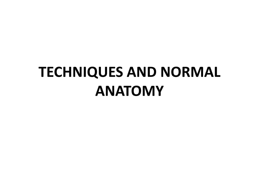 TECHNIQUES AND NORMAL ANATOMY