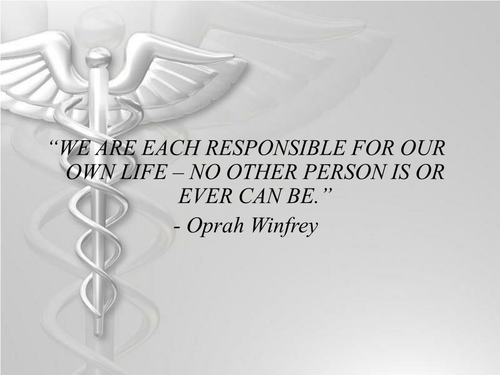 """WE ARE EACH RESPONSIBLE FOR OUR OWN LIFE – NO OTHER PERSON IS OR EVER CAN BE."""