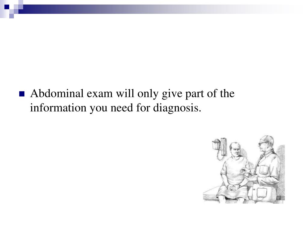 Abdominal exam will only give part of the information you need for diagnosis.