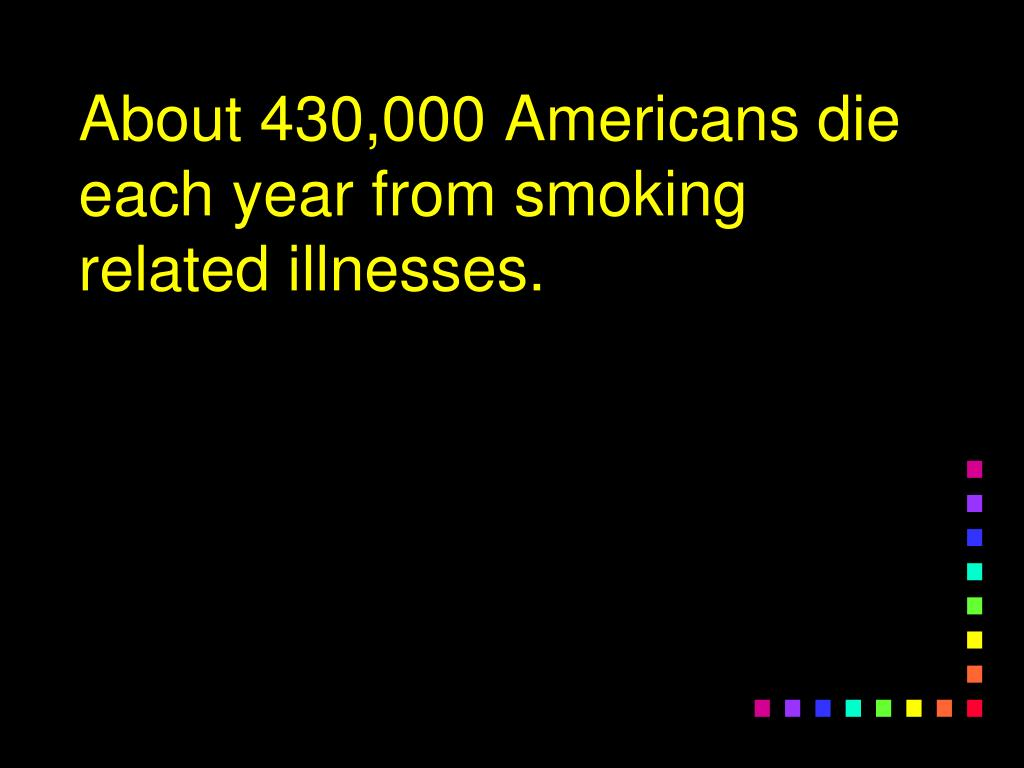About 430,000 Americans die each year from smoking related illnesses.