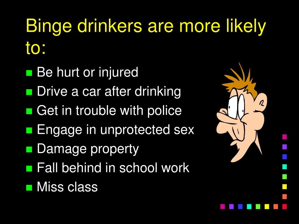 Binge drinkers are more likely to: