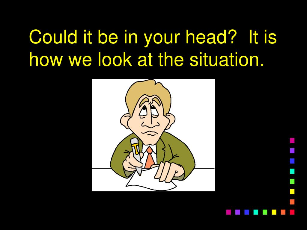 Could it be in your head?  It is how we look at the situation.