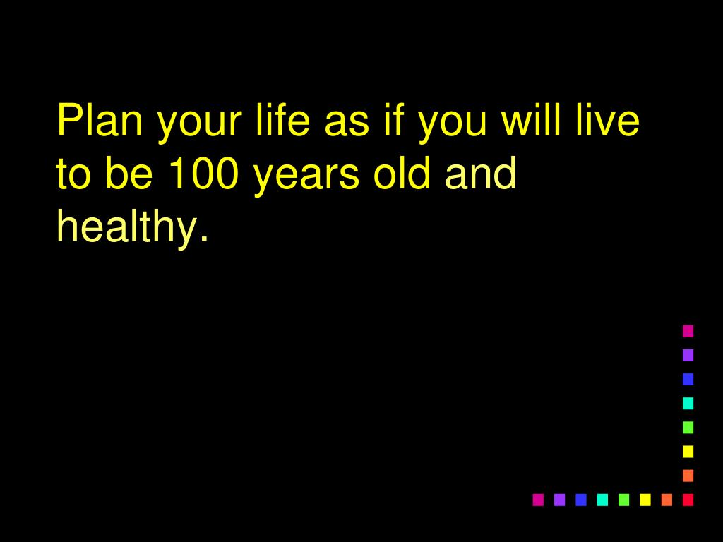 Plan your life as if you will live to be 100 years old