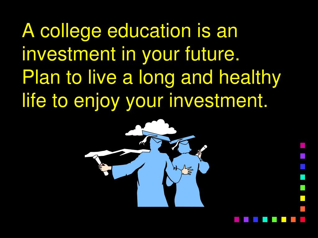 A college education is an investment in your future.  Plan to live a long and healthy life to enjoy your investment.