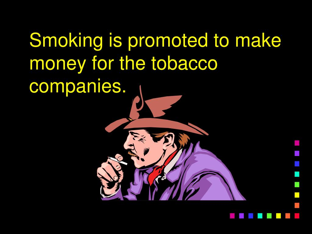 Smoking is promoted to make money for the tobacco companies.