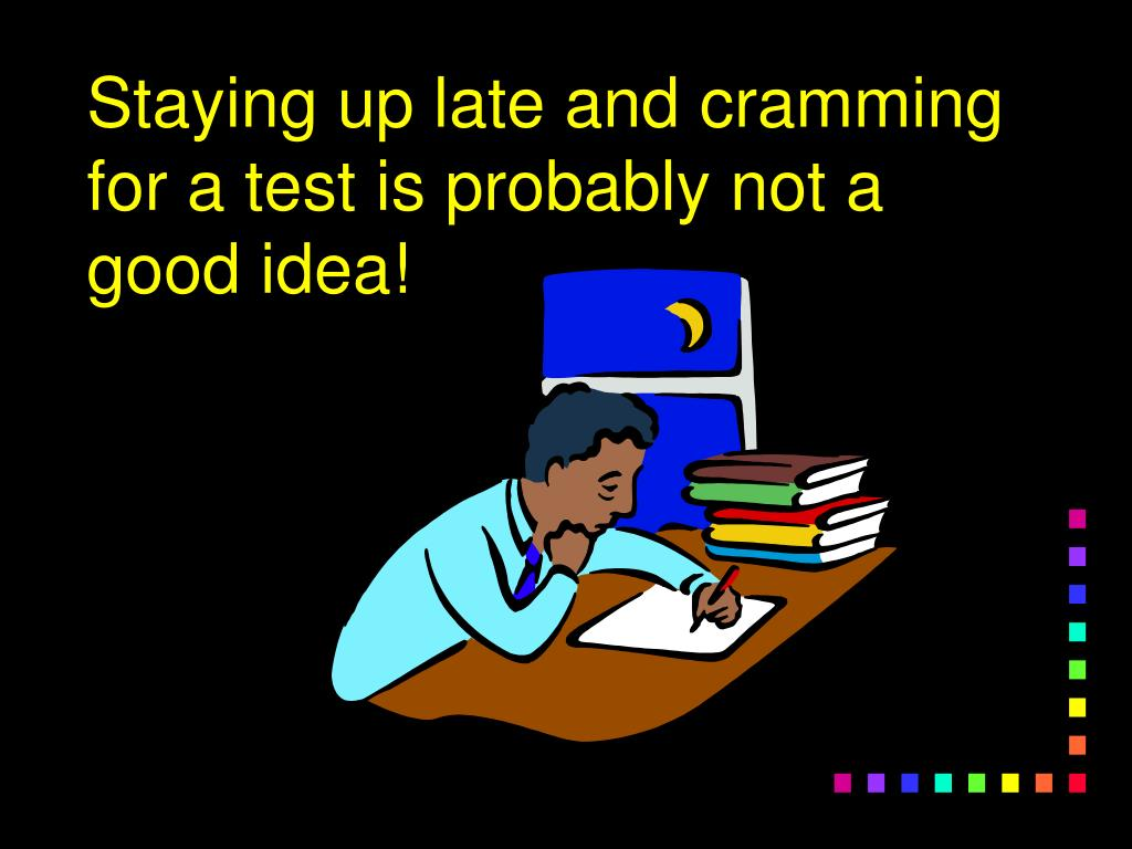 Staying up late and cramming for a test is probably not a good idea!