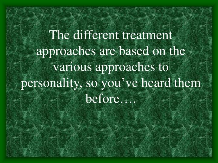 The different treatment approaches are based on the various approaches to personality, so you've heard them before….