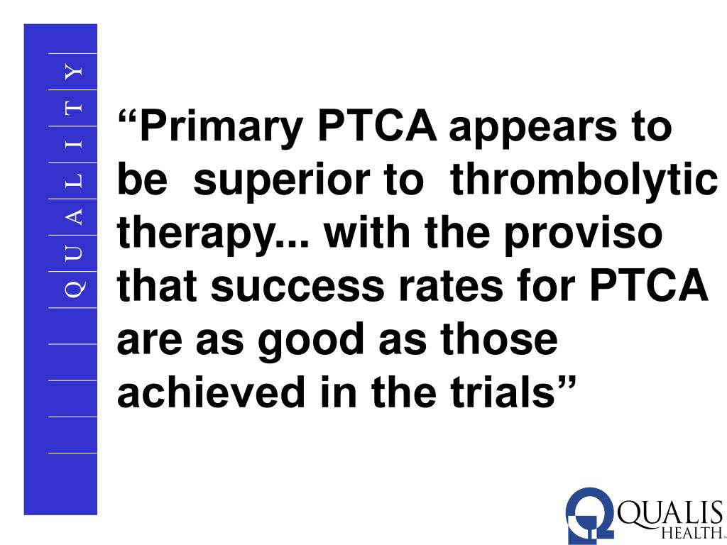 """""""Primary PTCA appears to be  superior to  thrombolytic therapy... with the proviso that success rates for PTCA are as good as those achieved in the trials"""""""
