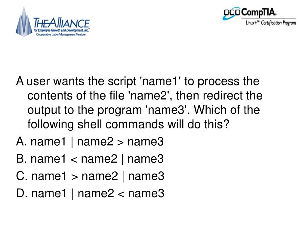 A user wants the script 'name1' to process the contents of the file 'name2', then redirect the output to the program 'name3'. Which of the following shell commands will do this?