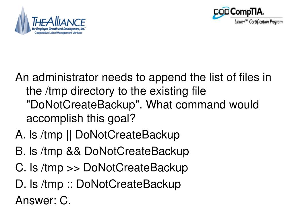 "An administrator needs to append the list of files in the /tmp directory to the existing file ""DoNotCreateBackup"". What command would accomplish this goal?"