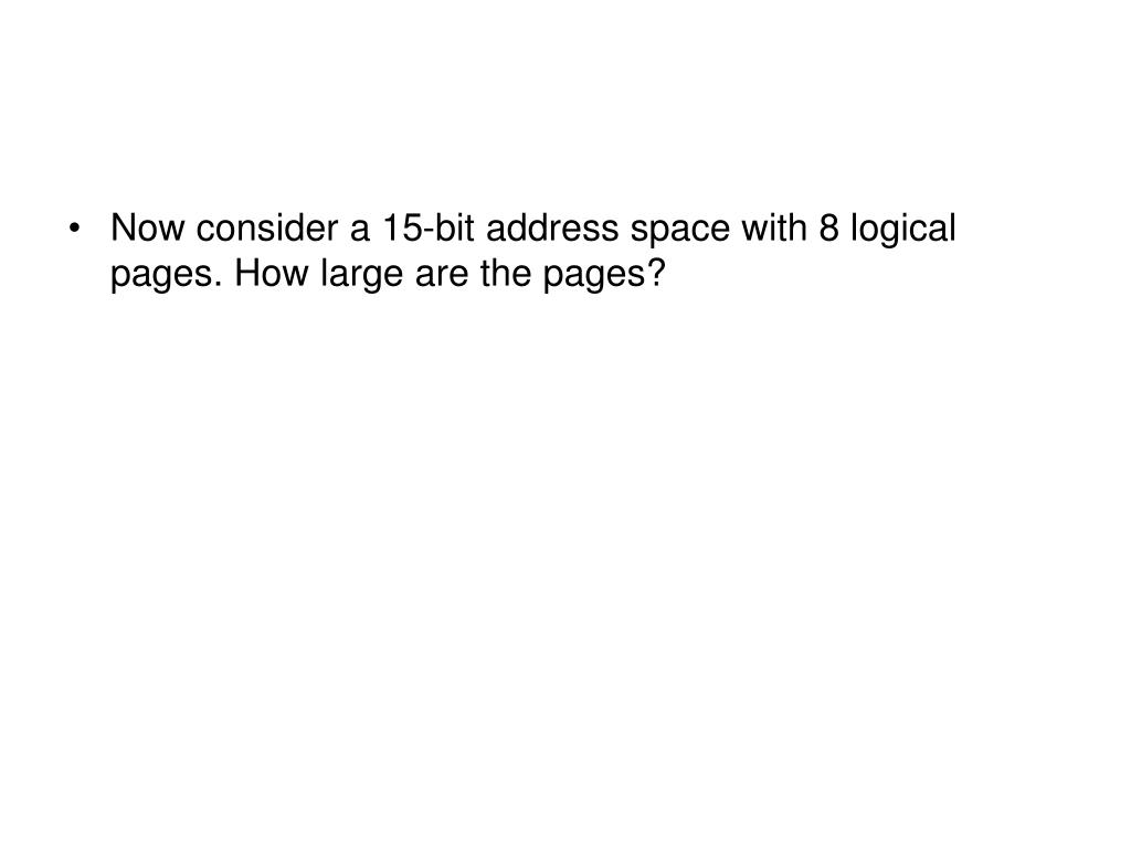 Now consider a 15-bit address space with 8 logical pages. How large are the pages?