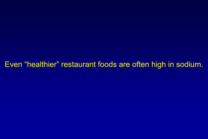 "Even ""healthier"" restaurant foods are often high in sodium."
