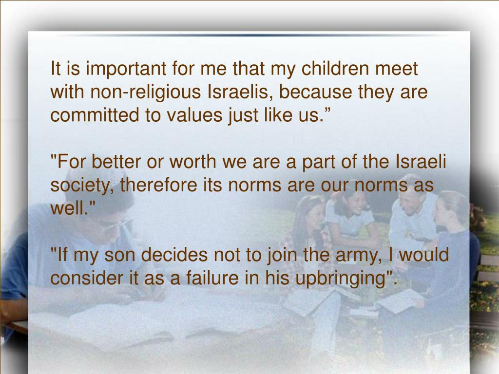 It is important for me that my children meet with non-religious Israelis, because they are committed to values just like us.""