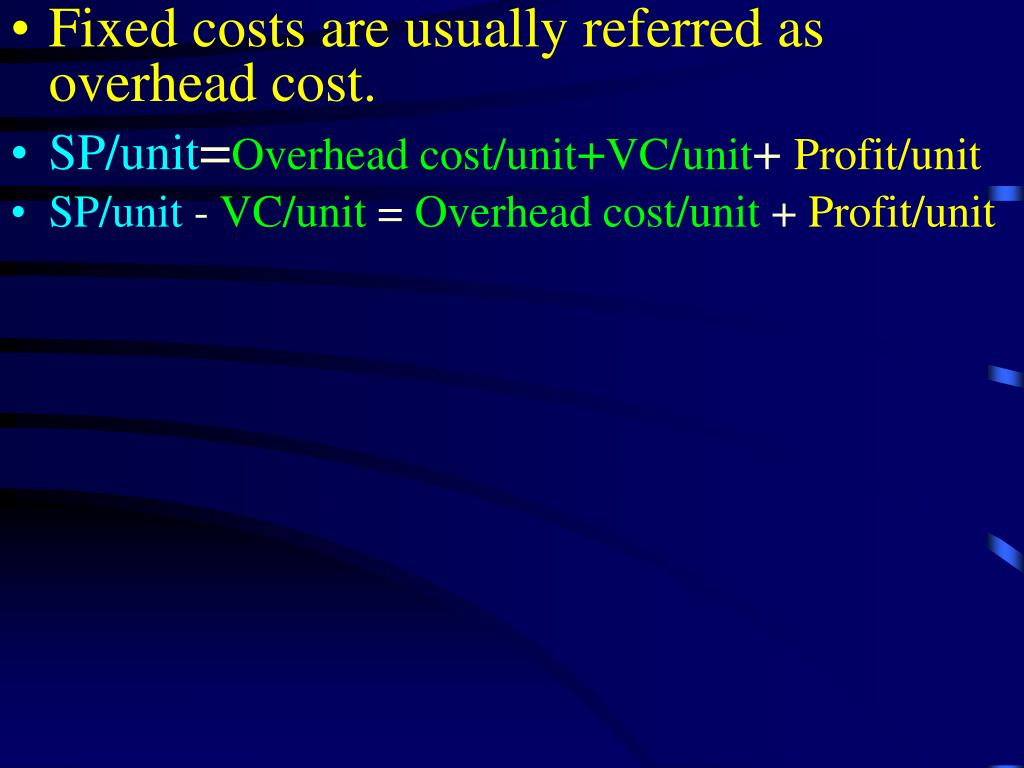 Fixed costs are usually referred as overhead cost.