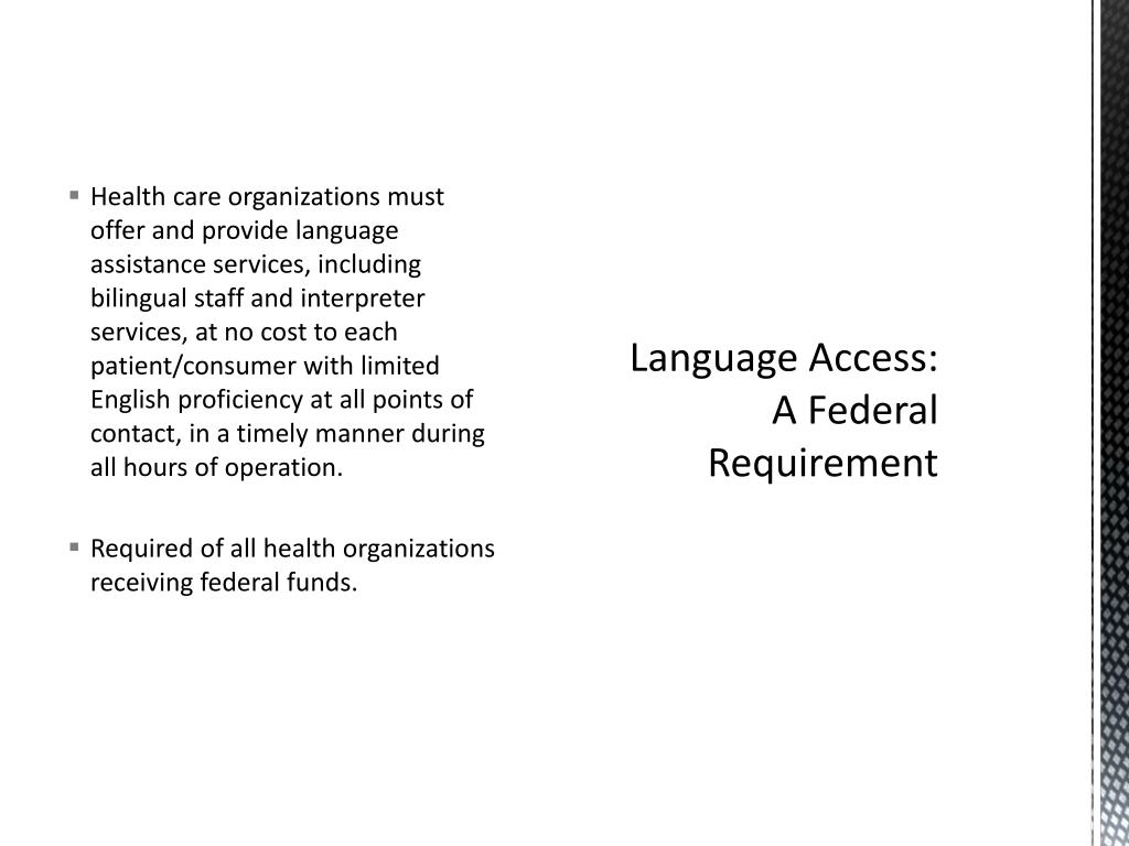 Health care organizations must offer and provide language assistance services, including bilingual staff and interpreter services, at no cost to each patient/consumer with limited English proficiency at all points of contact, in a timely manner during all hours of operation.