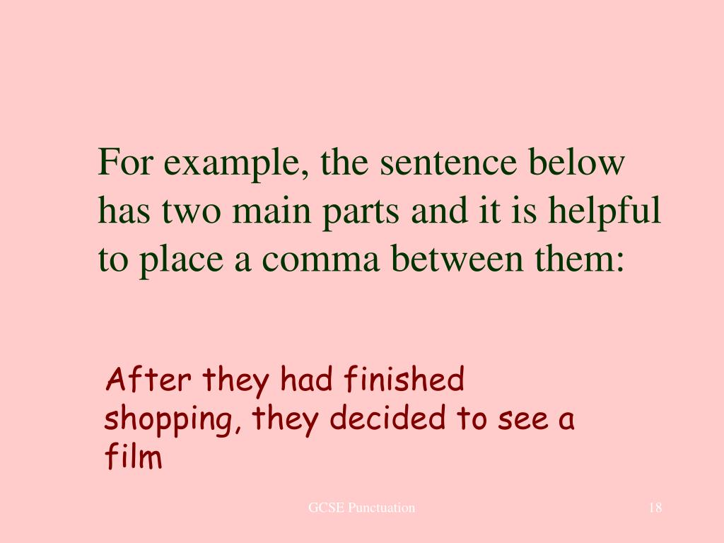 For example, the sentence below has two main parts and it is helpful to place a comma between them: