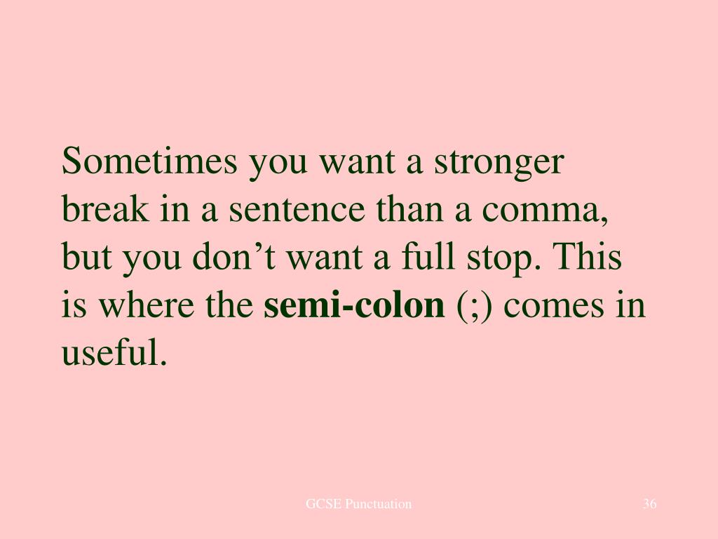 Sometimes you want a stronger break in a sentence than a comma, but you don't want a full stop. This is where the