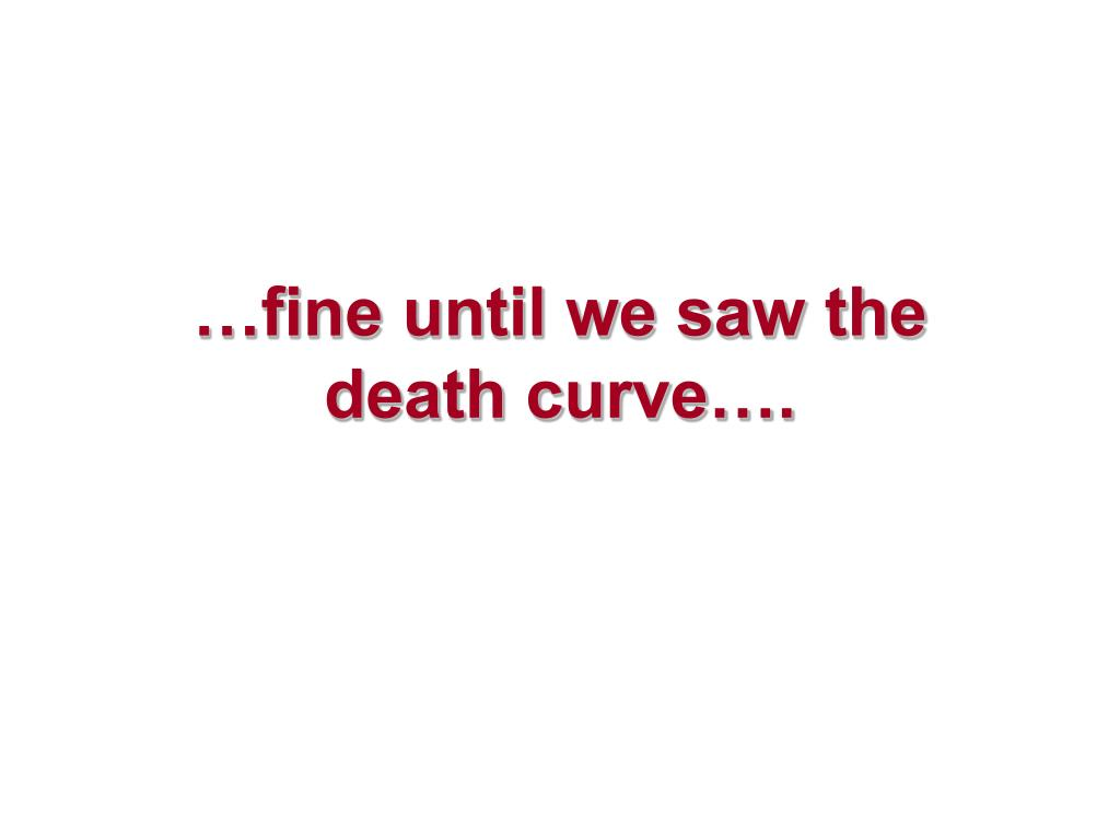 …fine until we saw the death curve….