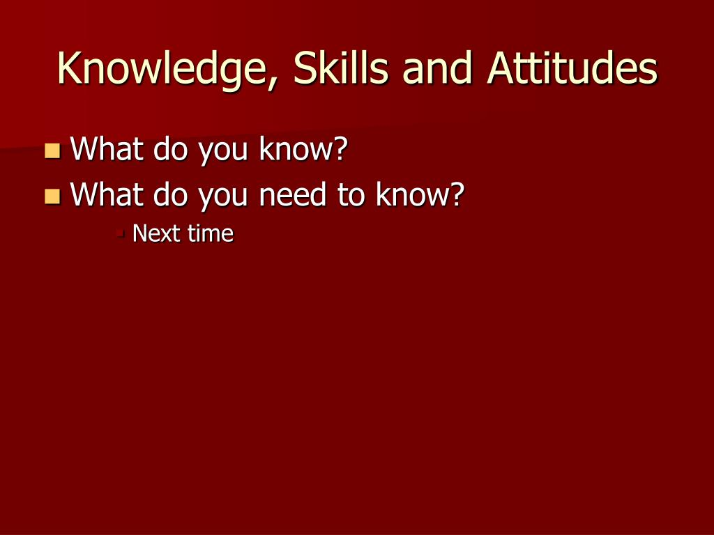 Knowledge, Skills and Attitudes