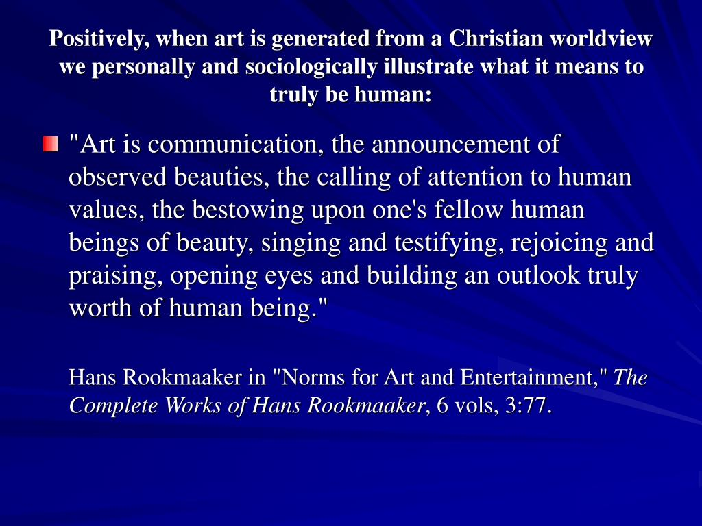 Positively, when art is generated from a Christian worldview we personally and sociologically illustrate what it means to truly be human: