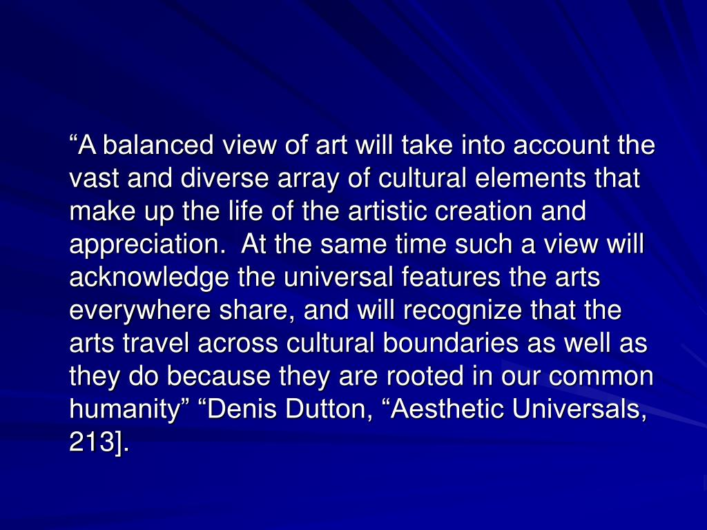 """""""A balanced view of art will take into account the vast and diverse array of cultural elements that make up the life of the artistic creation and appreciation.  At the same time such a view will acknowledge the universal features the arts everywhere share, and will recognize that the arts travel across cultural boundaries as well as they do because they are rooted in our common humanity"""" """"Denis Dutton, """"Aesthetic Universals, 213]."""